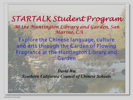 STARTALK Student Program At the Huntington Library and Garden, San Marino, CA Explore the Chinese language, culture and arts through the Garden of Flowing.