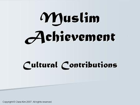 Muslim Achievement Cultural Contributions Copyright © Clara Kim 2007. All rights reserved.