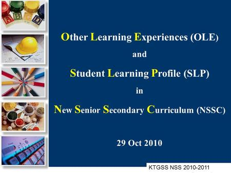 O ther L earning E xperiences (OLE ) and S tudent L earning P rofile (SLP) in N ew S enior S econdary C urriculum (NSSC) 29 Oct 2010 KTGSS NSS 2010-2011.
