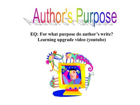 EQ: For what purpose do author's write? Learning upgrade video (youtube)