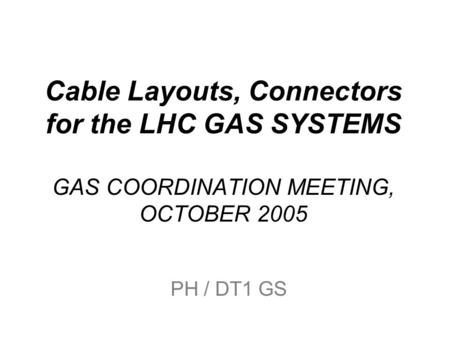 Cable Layouts, Connectors for the LHC GAS SYSTEMS GAS COORDINATION MEETING, OCTOBER 2005 PH / DT1 GS.