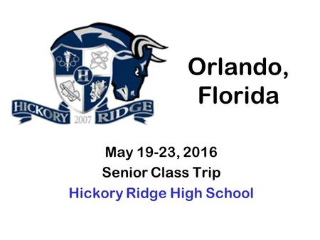 Orlando, Florida May 19-23, 2016 Senior Class Trip Hickory Ridge High School.