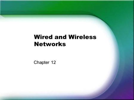 Wired and Wireless Networks Chapter 12. Topics General Characteristics for: –Carrier, Speed, Frequency, Transmission type, and Topology Factor that affect: