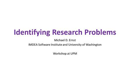 Identifying Research Problems Michael D. Ernst IMDEA Software Institute and University of Washington Workshop at UPM.