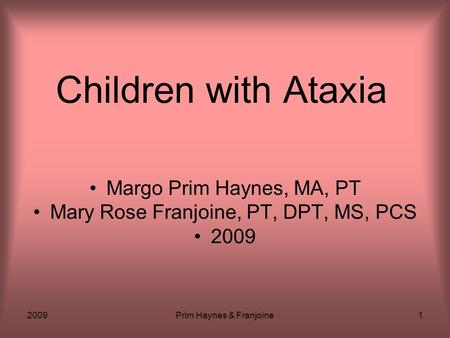 2009Prim Haynes & Franjoine1 Children with Ataxia Margo Prim Haynes, MA, PT Mary Rose Franjoine, PT, DPT, MS, PCS 2009.