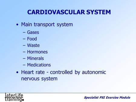 Specialist PSI Exercise Module CARDIOVASCULAR SYSTEM Main transport system –Gases –Food –Waste –Hormones –Minerals –Medications Heart rate - controlled.