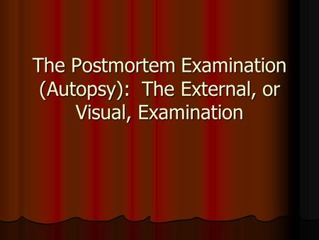 The Postmortem Examination (Autopsy): The External, or Visual, Examination.