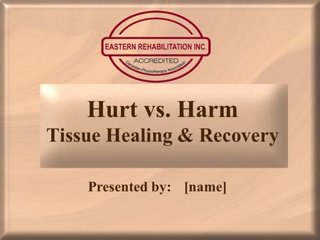 Hurt vs. Harm Tissue Healing & Recovery Presented by:[name]