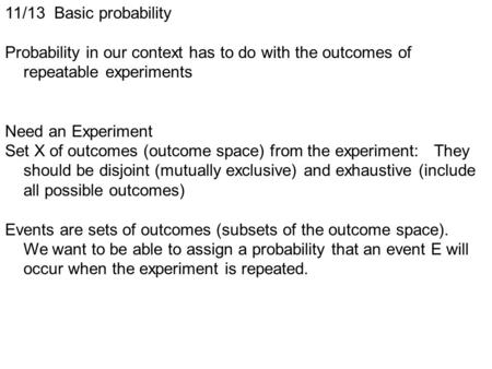 11/13 Basic probability Probability in our context has to do with the outcomes of repeatable experiments Need an Experiment Set X of outcomes (outcome.