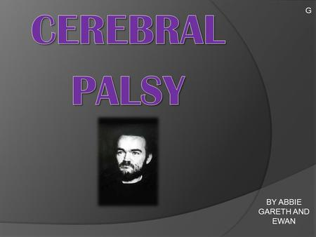 BY ABBIE GARETH AND EWAN G.  Cerebral palsy is a physical disability which affects 1 in 400 people in the UK.  A condition marked by impaired muscle.