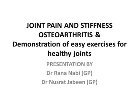 JOINT PAIN AND STIFFNESS OSTEOARTHRITIS & Demonstration of easy exercises for healthy joints PRESENTATION BY Dr Rana Nabi (GP) Dr Nusrat Jabeen (GP)