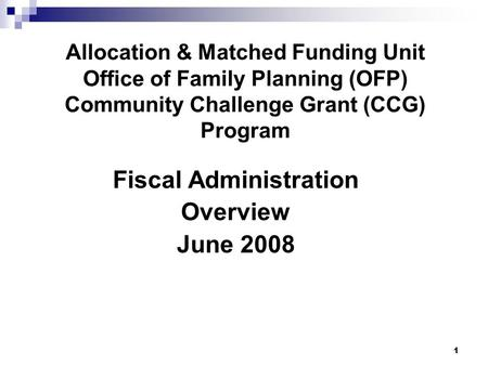 1 Allocation & Matched Funding Unit Office of Family Planning (OFP) Community Challenge Grant (CCG) Program Fiscal Administration Overview June 2008.