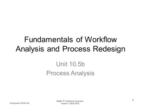 Health IT Workforce Curriculum Version 1.0/Fall 2010 Component 10/Unit 5b 1 Fundamentals of Workflow Analysis and Process Redesign Unit 10.5b Process Analysis.