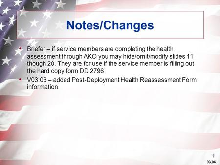 03.06 1 Notes/Changes Briefer – if service members are completing the health assessment through AKO you may hide/omit/modify slides 11 though 20. They.