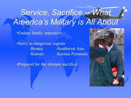 Service, Sacrifice -- What America's Military is All About Endure family separation Serve in dangerous regions -Bosnia-Southwest Asia -Kuwait-Korean Peninsula.