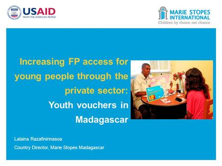 Increasing FP access for young people through the private sector: Youth vouchers in Madagascar Lalaina Razafinirinasoa Country Director, Marie Stopes Madagascar.