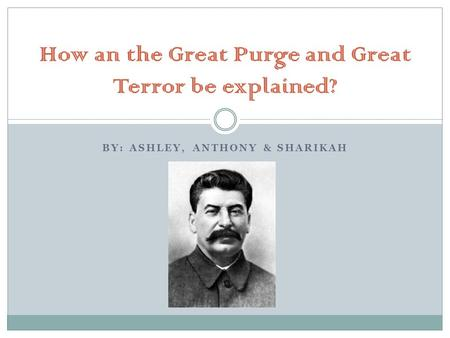 BY: ASHLEY, ANTHONY & SHARIKAH How an the Great Purge and Great Terror be explained?