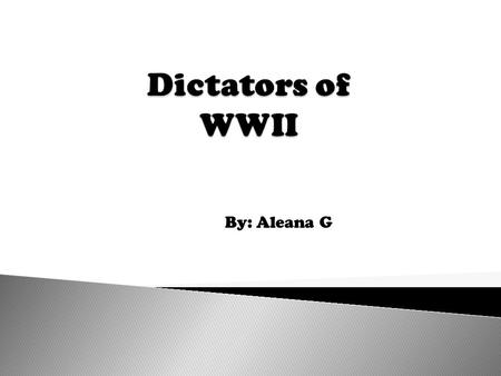 Dictators of WWII By: Aleana G.