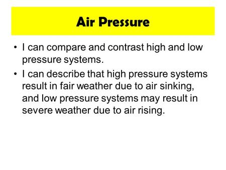 Air Pressure I can compare and contrast high and low pressure systems. I can describe that high pressure systems result in fair weather due to air sinking,