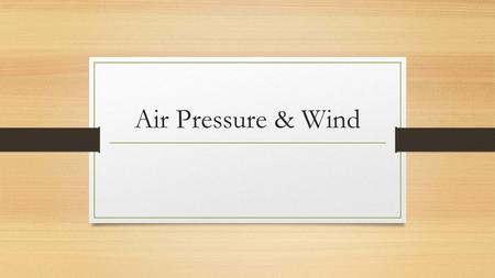 Air Pressure & Wind. Air Pressure Pressure exerted by weight of air above At sea level it as on average 1kg of air per square centimeter Air pressure.