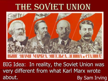 The Soviet Union BIG Idea: In reality, the Soviet Union was very different from what Karl Marx wrote about. By Sam Irving.