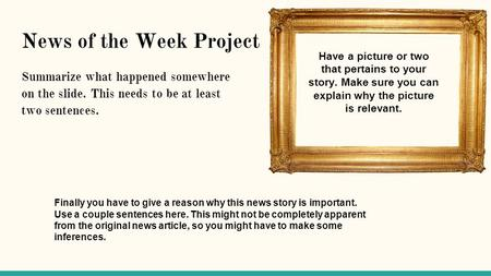 News of the Week Project Summarize what happened somewhere on the slide. This needs to be at least two sentences. Have a picture or two that pertains to.