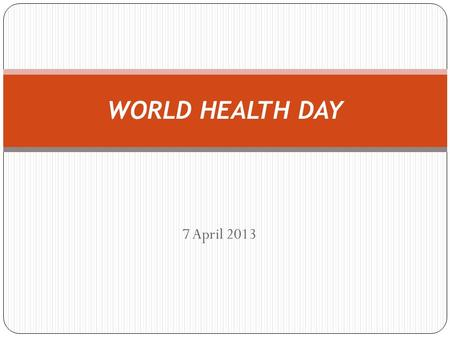 7 April 2013 WORLD HEALTH DAY. World Health Day 2 On 7 April 1948, the World Health Organization (WHO) was created. Since then, WHO named April 7 as World.