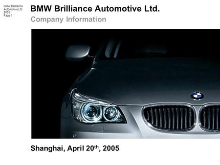 BMW Brilliance Automotive Ltd. 2005 Page 1 Shanghai, April 20 th, 2005 Company Information.