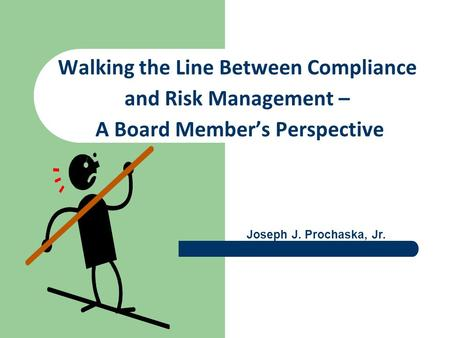 Walking the Line Between Compliance and Risk Management – A Board Member's Perspective Joseph J. Prochaska, Jr.