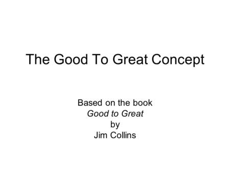 The Good To Great Concept Based on the book Good to Great by Jim Collins.