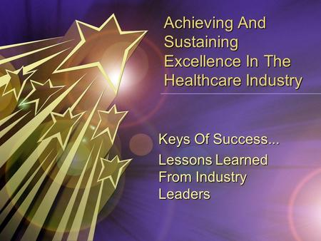 Achieving And Sustaining Excellence In The Healthcare Industry Keys Of Success... Lessons Learned From Industry Leaders.