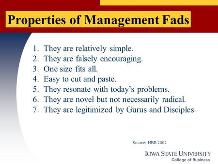 Properties of Management Fads 1.They are relatively simple. 2.They are falsely encouraging. 3.One size fits all. 4.Easy to cut and paste. 5.They resonate.