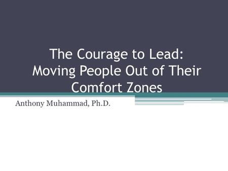 The Courage to Lead: Moving People Out of Their Comfort Zones Anthony Muhammad, Ph.D.
