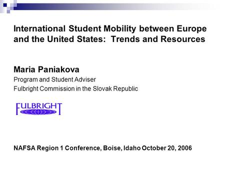 International Student Mobility between Europe and the United States: Trends and Resources Maria Paniakova Program and Student Adviser Fulbright Commission.