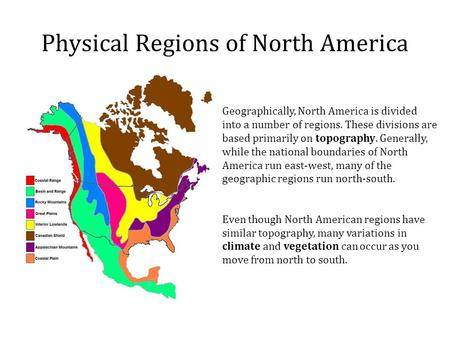 Physical Regions of North America Geographically, North America is divided into a number of regions. These divisions are based primarily on topography.