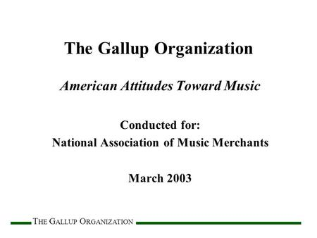 T HE G ALLUP O RGANIZATION The Gallup Organization American Attitudes Toward Music Conducted for: National Association of Music Merchants March 2003.