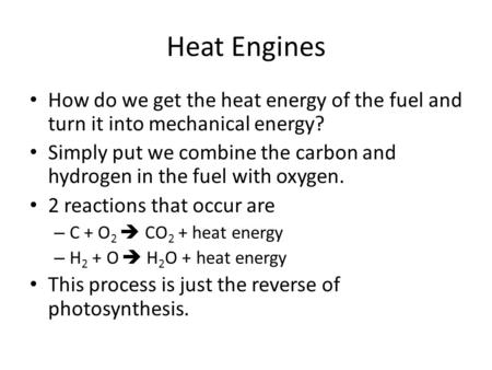 Heat Engines How do we get the heat energy of the fuel and turn it into mechanical energy? Simply put we combine the carbon and hydrogen in the fuel with.