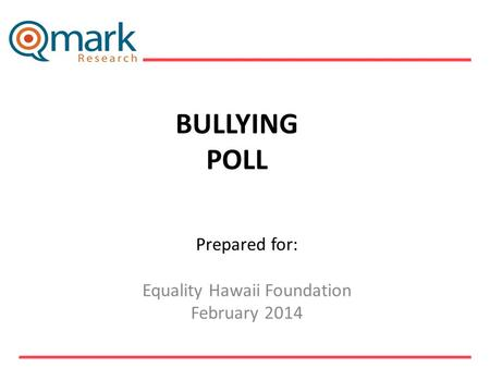 BULLYING POLL Prepared for: Equality Hawaii Foundation February 2014 ___________________________.
