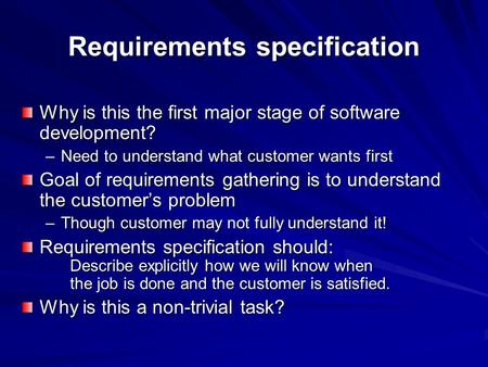 Requirements specification Why is this the first major stage of software development? –Need to understand what customer wants first Goal of requirements.