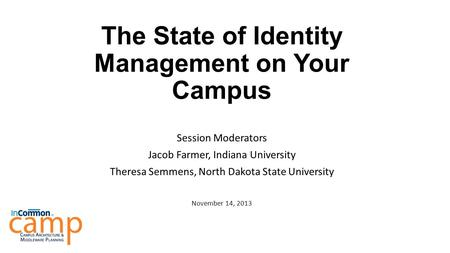 The State of Identity Management on Your Campus Session Moderators Jacob Farmer, Indiana University Theresa Semmens, North Dakota State University November.