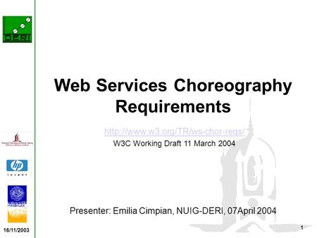 16/11/2003 1 Web Services Choreography Requirements Presenter: Emilia Cimpian, NUIG-DERI, 07April 2004  W3C Working Draft.