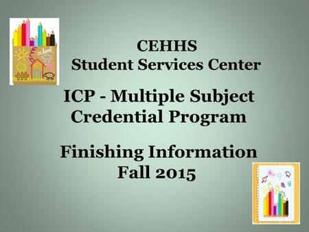 CEHHS Student Services Center ICP - Multiple Subject Credential Program Finishing Information Fall 2015.