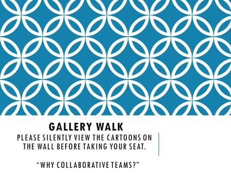 "GALLERY WALK PLEASE SILENTLY VIEW THE CARTOONS ON THE WALL BEFORE TAKING YOUR SEAT. ""WHY COLLABORATIVE TEAMS?"""