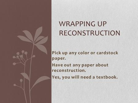 Pick up any color or cardstock paper. Have out any paper about reconstruction. Yes, you will need a textbook. WRAPPING UP RECONSTRUCTION.