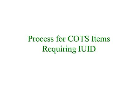 Process for COTS Items Requiring IUID. Supplier Fulfills IUID Requirements Customer Requires Warranty Negotiate Purchase Include: DFARS MIL-STD 130M Data.
