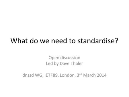 What do we need to standardise? Open discussion Led by Dave Thaler dnssd WG, IETF89, London, 3 rd March 2014.