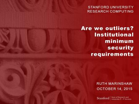 STANFORD UNIVERSITY RESEARCH COMPUTING Are we outliers? Institutional minimum security requirements RUTH MARINSHAW OCTOBER 14, 2015.