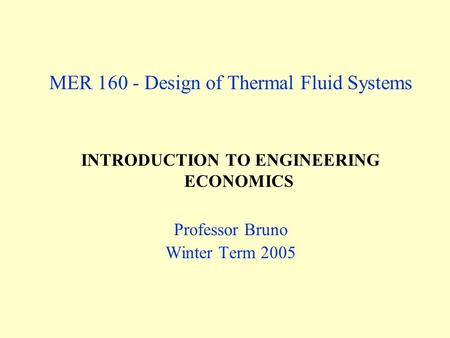 MER 160 - Design of Thermal Fluid Systems INTRODUCTION TO ENGINEERING ECONOMICS Professor Bruno Winter Term 2005.