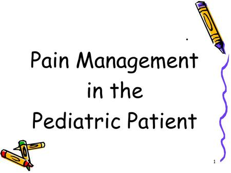1. Pain Management in the Pediatric Patient. 2. Pain is a neurologic response to tissue injury; Pain is an unpleasant sensory and emotional experience.