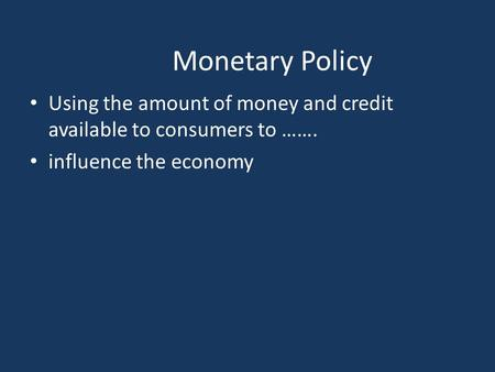 Monetary Policy Using the amount of money and credit available to consumers to ……. influence the economy.